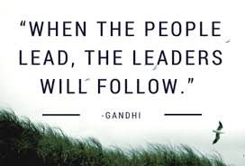 when the people lead the leaders will follow Gandhi
